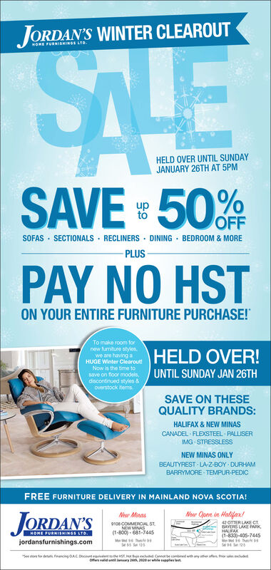 """JORDAN'S WINTER CLEAROUTNOME FURNISHINGS LTO.SLEHELD OVER UNTIL SUNDAYJANUARY 26TH AT 5PMSAVE 50%OFFSOFAS · SECTIONALS · RECLINERSDINING · BEDROOM & MORE- PLUSPAY NO HSTON YOUR ENTIRE FURNITURE PURCHASE!To make room fornew furniture styles.we are having aHUGE Winter ClearoutNow is the time tosave on floor models,discontinued styles &Overstock itermsHELD OVER!UNTIL SUNDAY JAN 26THSAVE ON THESEQUALITY BRANDS:HALIFAX & NEW MINASCANADEL FLEXSTEEL PALLISERIMG STRESSLESSNEW MINAS ONLYBEAUTYREST - LA-Z-BOY DURHAMBARRYMORE - TEMPUR-PEDICFREE FURNITURE DELIVERY IN MAINLAND NOVA SCOTIA!Nouw Open in Halifarx/JORDAN'SNer Minasgsoe COMMERCIAL ST.NEW MINAS(1-800) - 681-744542 OTTER LAKE CTBAYERS LAKE IWKHALIFAX(1-833)-405-7445HOME FURNISHINGS LTD.jordansfurnishings.com""""See sire fo detas fnancing OACHe n de Cane comtined wth any he fen hr sales dedDtv theoffes vald until anuary beh, 2 erhileupples lan JORDAN'S WINTER CLEAROUT NOME FURNISHINGS LTO. SLE HELD OVER UNTIL SUNDAY JANUARY 26TH AT 5PM SAVE 50% OFF SOFAS · SECTIONALS · RECLINERS DINING · BEDROOM & MORE - PLUS PAY NO HST ON YOUR ENTIRE FURNITURE PURCHASE! To make room for new furniture styles. we are having a HUGE Winter Clearout Now is the time to save on floor models, discontinued styles & Overstock iterms HELD OVER! UNTIL SUNDAY JAN 26TH SAVE ON THESE QUALITY BRANDS: HALIFAX & NEW MINAS CANADEL FLEXSTEEL PALLISER IMG STRESSLESS NEW MINAS ONLY BEAUTYREST - LA-Z-BOY DURHAM BARRYMORE - TEMPUR-PEDIC FREE FURNITURE DELIVERY IN MAINLAND NOVA SCOTIA! Nouw Open in Halifarx/ JORDAN'S Ner Minas gsoe COMMERCIAL ST. NEW MINAS (1-800) - 681-7445 42 OTTER LAKE CT BAYERS LAKE IWK HALIFAX (1-833)-405-7445 HOME FURNISHINGS LTD. jordansfurnishings.com """"See sire fo detas fnancing OAC He n de Cane comtined wth any he fen hr sales ded Dtv the offes vald until anuary beh, 2 erhileupples lan"""