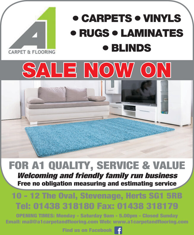 CARPETS  VINYLS RUGS  LAMINATES BLINDSCARPET & FLOORINGSALE STARTS 2ND JANFOR A1 QUALITY, SERVICE & VALUEWelcoming and friendly family run businessFree no obligation measuring and estimating service10 - 12 The Oval, Stevenage, Herts SG1 5RBTel: 01438 318180 Fax: 01438 318179OPENING TIMES: Monday- Saturday 9am-5.00pm - Closed SundayEmail: mail@a1carpetandflooring.com Web: www.aicarpetandflooring.comFind us on Facebook f  CARPETS  VINYLS  RUGS  LAMINATES  BLINDS CARPET & FLOORING SALE STARTS 2ND JAN FOR A1 QUALITY, SERVICE & VALUE Welcoming and friendly family run business Free no obligation measuring and estimating service 10 - 12 The Oval, Stevenage, Herts SG1 5RB Tel: 01438 318180 Fax: 01438 318179 OPENING TIMES: Monday- Saturday 9am-5.00pm - Closed Sunday Email: mail@a1carpetandflooring.com Web: www.aicarpetandflooring.com Find us on Facebook f