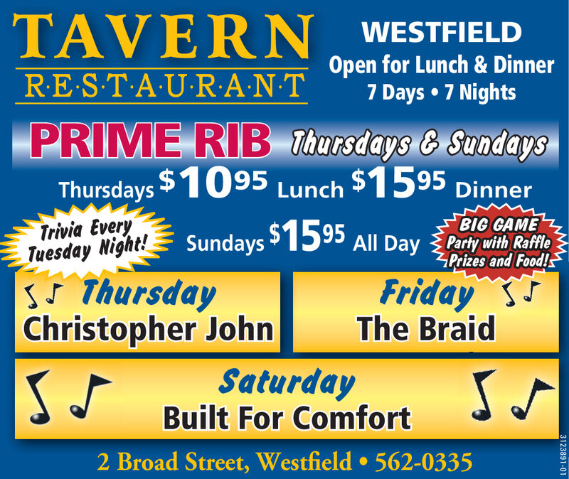 TAVERN WESTFIELDRE S-T-A U-R:A-N-TOpen for Lunch & Dinner7 Days  7 NightsPRIME RIB Thursdays & SundaysThursdays $1095Lunch $1595 DinnerTrivia EveryTuesday Night!sS ThursdayChristopher JohnBIG GAMESundays 1595 All Day Party with RafflePrizes and Food!FridayThe BraidSaturdayBuilt For Comfort2 Broad Street, Westfield  562-03353123891-01 TAVERN WESTFIELD RE S-T-A U-R:A-N-T Open for Lunch & Dinner 7 Days  7 Nights PRIME RIB Thursdays & Sundays Thursdays $1095 Lunch $1595 Dinner Trivia Every Tuesday Night! sS Thursday Christopher John BIG GAME Sundays 1595 All Day Party with Raffle Prizes and Food! Friday The Braid Saturday Built For Comfort 2 Broad Street, Westfield  562-0335 3123891-01