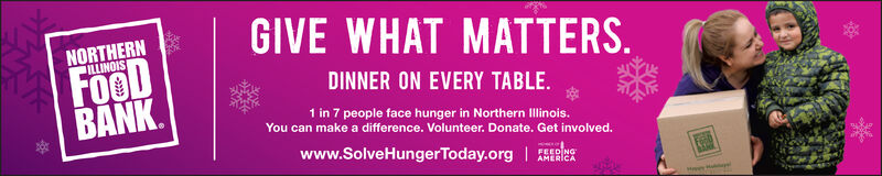 GIVE WHAT MATTERSNORTHERNILLINOISFooDBANKDINNER ON EVERY TABLE.1 in 7 people face hunger in Northern Ilinois.You can make a difference. Volunteer. Donate. Get involved.www.SolveHungerToday.orgFEED NGAMERICAM H GIVE WHAT MATTERS NORTHERN ILLINOIS FooD BANK DINNER ON EVERY TABLE. 1 in 7 people face hunger in Northern Ilinois. You can make a difference. Volunteer. Donate. Get involved. www.SolveHungerToday.org FEED NG AMERICA M H
