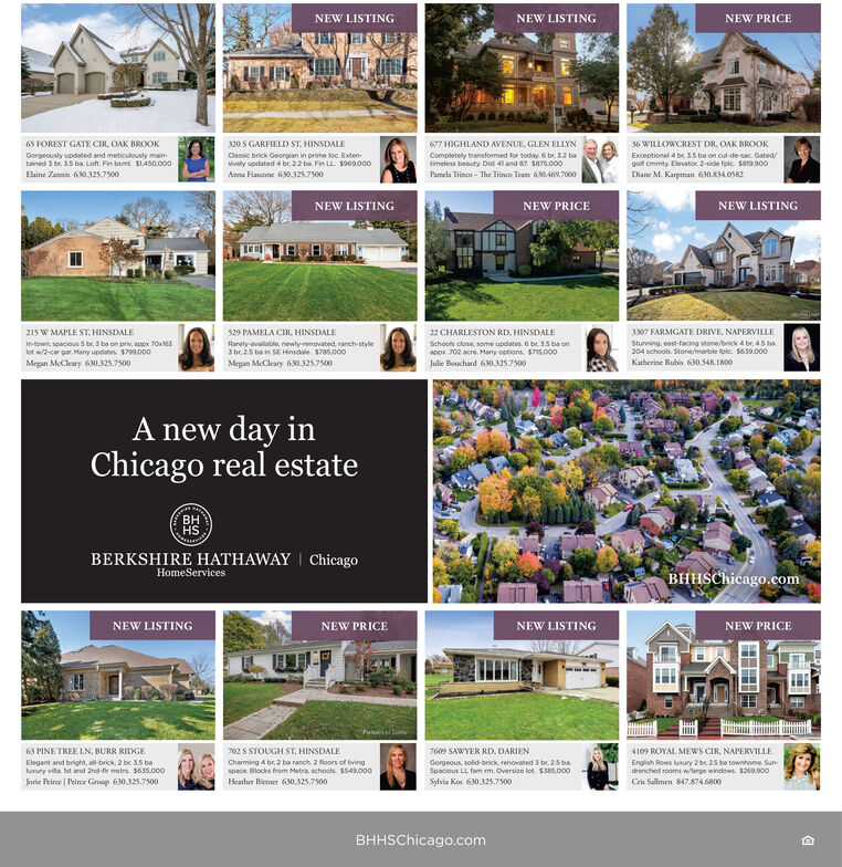 NEW LISTINGNEW LISTINGNEW PRICE320 S GARFIELD ST. HINSDALE65 FOREST GATE CIR. OAK BROOK677 HIGHLAND AVENUE. GLEN ELLYN36 WILLOWCREST DR. OAK BROOKExceptional 4 br, 3.5 ba on cul-de-sac. Gated/goil cmmty. Elevator. 2-side fele. Sa9.900Gorgeousty updated and meticulously main-tained 3 br, 35 ba. Lofn. Fin bsmt $1,450,000Classic brick Georgian in prime loc Exten-sively updated 4 br, 2.2 ba. Fin LL. S969.000Completely bransformed for today. 6 be 32 batimeless beauty Dist 41 and 87. S875.000Pamela Trinco - The Trinco Tram 630469.7000Eline Zannis 630.325.7500Anna Flancone 630.325.7500Diane M. Karpman 630.834OSR2NEW PRICENEW LISTINGNEW LISTING22 CHARLESTON RD, HINSDALE3307 FARMGATE DRIVE, NAPERVILLEStunning, east-facing stone/brick 4 br. 45 bo204 schools. Stone/marble folc S639.000Katherine Rubis 630.548.1800215 W MAPLE ST, HINSDALE529 PAMELA CIR, HINSDALESchools close some updates. 6 br, 35 ba onappx 702 acre. Many options. $715,000In-town, spacioun S be, 3 ba on pri, appx 70x163lot w/2-car par Many updates. $799.000Megan McCleary 630.325.7500Rarely-availablo, newly-renovated, ranch-style3 bc25 ba in SE Hinsdale S785.000Megan McCleary 630.3257500Julie Bouchard 630.325.7500A new day inChicago real estateHSBERKSHIRE HATHAWAY ChicagoBHHSChicago.comHomeServicesNEW LISTINGNEW PRICENEW LISTINGNEW PRICE63 PINE TREE LN, BURR RIDGE702 S STOUGH ST, HINSDALE7609 SAWYER RD. DARIEN4109 ROYAL MEWS CIR, NAPERVILLEElegant and bright, al-brick, 2 br. 35 bakxury vila. st and 2nd-fie mstrs $63s5.000English Rows luxury 2 br, 25 ba townhome Sundrenched rooms w/large windows. $260.900Charming 4 br. 2 ba ranch 2 floors of livingspace. Blocks from Metra, schools. $s42.000Gorgeous, solid-brick renovated 3 b 25 baSpacious LL fam m. Oversize lot. $305.000Jorie Peirce | Peirce Group 630.325.7500Heather Bitener 630.325.7500Svlvia Kos 630.325.7500Crin Sallmen 847.874.6800BHHSChicago.com NEW LISTING NEW LISTING NEW PRICE 320 S GARFIELD ST. HINSDALE 65 FOREST GATE CIR. OAK BROOK 677 HIGHLAND AVENUE. GLEN ELLYN 36 WILLOWCREST DR. OAK BROOK Exceptional 4 br, 3.5 ba on cul-de-sac. Gated/ goil cmmty. Elevator. 2-side fele. Sa9.900 Gorgeousty updated and meticulously main- tained 3 br, 35 ba. Lofn. Fin bsmt $1,450,000 Classic brick Georgian in prime loc Exten- sively updated 4 br, 2.2 ba. Fin LL. S969.000 Completely bransformed for today. 6 be 32 ba timeless beauty Dist 41 and 87. S875.000 Pamela Trinco - The Trinco Tram 630469.7000 Eline Zannis 630.325.7500 Anna Flancone 630.325.7500 Diane M. Karpman 630.834OSR2 NEW PRICE NEW LISTING NEW LISTING 22 CHARLESTON RD, HINSDALE 3307 FARMGATE DRIVE, NAPERVILLE Stunning, east-facing stone/brick 4 br. 45 bo 204 schools. Stone/marble folc S639.000 Katherine Rubis 630.548.1800 215 W MAPLE ST, HINSDALE 529 PAMELA CIR, HINSDALE Schools close some updates. 6 br, 35 ba on appx 702 acre. Many options. $715,000 In-town, spacioun S be, 3 ba on pri, appx 70x163 lot w/2-car par Many updates. $799.000 Megan McCleary 630.325.7500 Rarely-availablo, newly-renovated, ranch-style 3 bc25 ba in SE Hinsdale S785.000 Megan McCleary 630.3257500 Julie Bouchard 630.325.7500 A new day in Chicago real estate HS BERKSHIRE HATHAWAY Chicago BHHSChicago.com HomeServices NEW LISTING NEW PRICE NEW LISTING NEW PRICE 63 PINE TREE LN, BURR RIDGE 702 S STOUGH ST, HINSDALE 7609 SAWYER RD. DARIEN 4109 ROYAL MEWS CIR, NAPERVILLE Elegant and bright, al-brick, 2 br. 35 ba kxury vila. st and 2nd-fie mstrs $63s5.000 English Rows luxury 2 br, 25 ba townhome Sun drenched rooms w/large windows. $260.900 Charming 4 br. 2 ba ranch 2 floors of living space. Blocks from Metra, schools. $s42.000 Gorgeous, solid-brick renovated 3 b 25 ba Spacious LL fam m. Oversize lot. $305.000 Jorie Peirce | Peirce Group 630.325.7500 Heather Bitener 630.325.7500 Svlvia Kos 630.325.7500 Crin Sallmen 847.874.6800 BHHSChicago.com