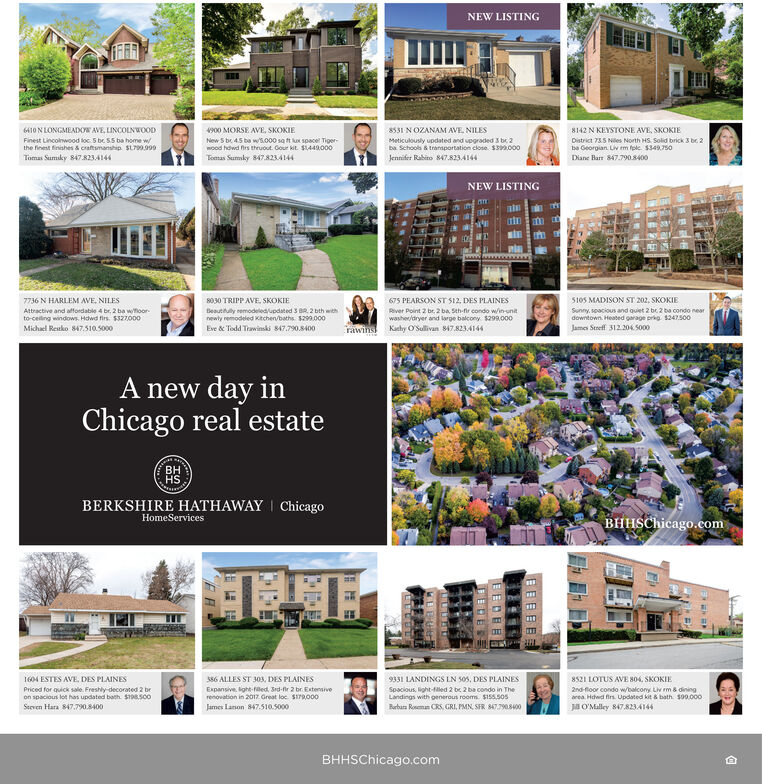 NEW LISTING6410 N LONGMEADOW AVE, LINCOLNWOODFinest Lincolnwood loc. 5 be S5 ba home wthe finest finishes & craftsmanship. SL799.999900 MORSE AVE, SKOKIE8531 NOZANAM AVE, NILES8142 N KEYSTONE AVE, SKOKIENew S br 45 be w/5.000 sa t ux spacel Tiger-mood hdwd frs theuout. Gour kit S1449.000Meticulously updated and upgraded 3 b 2ba Schools & transportation close. S399.000District 735 Niles North HS. Solid brick 3 be 2ba Georgian. Liv m fole $349,750Tomas Sumaky 847.8234144Jennifer Rabito 847.8234144Tomas Sumky 847.823.4144Diane Barr 847.790.8400NEW LISTING5105 MADISON ST 202, SKOKIE7736 N HARLEM AVE, NILES8030 TRIPP AVE, SKOKIE675 PEARSON ST S12, DES PLAINESBeautituly remodeledupdated 3 BR, 2 bth withnewty remodeled Kitchen/baths. $299.000Attractive and affordable 4 br, 2 ba woorto-celing windows. Hdwd firs. $327000River Point 2 br, 2 ba, Sth-fir condo win-unitwasher/dryer and large balcony $299.000Kachy O'Sullivan 847.823.4144Sunny, soacious and quiet 2 bc 2 ba condo neardowntown. Heated garage prig $247500James Stretf 312.2045000Michael Restko 847.510.5000Eve & Todd Trawinski 847.790.8400rawinsA new day inChicago real estateHSBERKSHIRE HATHAWAY ChicagoBHHSChicago.comHomeServicesS86 ALLES ST 303, DES PLAINES9331 LANDINGS LN 505, DES PLAINES8521 LOTUS AVE S04, SKOKIE1604 ESTES AVE, DES PLAINESPriced for quick sale. Freshly-decorated 2 bron spacious lot has updated bath. S1S00Expansive. lght-fled, Srd-fir 2 br. Extensiverenovation in 201z. Great loc. SI7rg.000Spacious, light-illed 2 br 2 ba condo in TheLandings with generous rooms. $155.505Barbara Roeman CRS. GRI, PMN, SFR 847.790S02nd-floor condo w/balcony Liv m & diningarea. Hdwd firs. Updated kit & bath. s09.000Seeven Hara 847,790.8400James Lanon 847.510.5000ja O'Malley 847.823.4144BHHSChicago.comEEEBEEEDE NEW LISTING 6410 N LONGMEADOW AVE, LINCOLNWOOD Finest Lincolnwood loc. 5 be S5 ba home w the finest finishes & craftsmanship. SL799.999 900 MORSE AVE, SKOKIE 8531 NOZANAM AVE, NILES 8142 N KEYSTONE AVE, SKOKIE New S