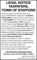 LEGAL NOTICEERS,TOWN OF STAFFORDAll persons liable to pay Property Taxes in theTown of STAFFORD are notified that the SECONDINSTALLMENT of taxes and motor vehicle taxes onthe SUPPLEMENT list on the Grand List of October1, 2018 are due January 1, 2020 and payablewithout interest through February 3, 2020. Failure topay the tax on or before February 3, 2020 will renderthe tax delinquent and interest will be charged at therate of 1+1/2% per month from the due date OR aMINIMUM INTEREST OF $2.00. The higher amountprevails, AND INTEREST APPLIES SEPARATELYTO THE TOWN AND DISTRICT.Taxes can be mailed to P.O. Box 111 StaffordSprings, CT 06076; paid online at staffordct.org; orpaid at the Tax Collector's Office, Warren MemorialTown Hall, 1 Main Street, Stafford, CT.Town Hall hours are Mon-Wed 8:00am-4:30pm;Thurs 8:00am-6:30pm; CLOSED FRIDAYS.TAX OFFICE ONLY EXTENDED HOURSSaturday, January 25, 2020, 9:00am-12:00pmStephanie Irving, CCMCTax Collector, Town of Stafford LEGAL NOTICE ERS, TOWN OF STAFFORD All persons liable to pay Property Taxes in the Town of STAFFORD are notified that the SECOND INSTALLMENT of taxes and motor vehicle taxes on the SUPPLEMENT list on the Grand List of October 1, 2018 are due January 1, 2020 and payable without interest through February 3, 2020. Failure to pay the tax on or before February 3, 2020 will render the tax delinquent and interest will be charged at the rate of 1+1/2% per month from the due date OR a MINIMUM INTEREST OF $2.00. The higher amount prevails, AND INTEREST APPLIES SEPARATELY TO THE TOWN AND DISTRICT. Taxes can be mailed to P.O. Box 111 Stafford Springs, CT 06076; paid online at staffordct.org; or paid at the Tax Collector's Office, Warren Memorial Town Hall, 1 Main Street, Stafford, CT. Town Hall hours are Mon-Wed 8:00am-4:30pm; Thurs 8:00am-6:30pm; CLOSED FRIDAYS. TAX OFFICE ONLY EXTENDED HOURS Saturday, January 25, 2020, 9:00am-12:00pm Stephanie Irving, CCMC Tax Collector, Town of Stafford