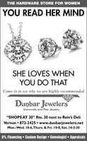 "THE HARDWARE STORE FOR WWOMENYOU READ HER MINDSHE LOVES WHENYOU DO THATCome in to see why we are highly recommendedDunbar JewelersDiamonds and Fine Jewelry""SHOPS AT 30"" Rte. 30 next to Rein's DeliVernon 872-2425 www.dunbarjewelers.netMon.-Wed. 10-6, Thurs. & Fri. 10-8, Sat. 10-5:300% Financing Custom Design Gemologist Appraisals THE HARDWARE STORE FOR WWOMEN YOU READ HER MIND SHE LOVES WHEN YOU DO THAT Come in to see why we are highly recommended Dunbar Jewelers Diamonds and Fine Jewelry ""SHOPS AT 30"" Rte. 30 next to Rein's Deli Vernon 872-2425 www.dunbarjewelers.net Mon.-Wed. 10-6, Thurs. & Fri. 10-8, Sat. 10-5:30 0% Financing Custom Design Gemologist Appraisals"