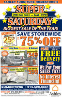 ASHLEY FURNITURE HOMESTORE'SSUPERSATURDAYONE DAY ONLY-8AM - 11PMBIGGEST SALE OP THE YEAR!SAVE'STOREWIDE25thSATURDAYJANUARY75%OFFUPALL DAY!8am 'til 11pmon EVERY Living Room, Dining Room & Bedroom!PLUS This SaturdayONLY!Zardoni Upholstery Contemporary SofaGroupSUPERSATURDAYSPECIAL349 FREEDeliveryPUISWe Pay Your$599 SALES TAX!No InterestFinancingSATURDAY Jorstad 6 Pc. BedroomSPECIAL6 Pc. BedroomSUPERCollectionINCLUDES: QUEEN PANELHEADBOARD, FOOTBOARD,2 RAILS, DRESSER, AND MIRRORQUAKERTOWN  215-529-03311025 N. West End Blvd., Quakertown, PA (Off Rt. 309)WIND GAP 610-863-8496 WHITEHALL 610-403-1133Ashley487 E. Moorestown Rd.2028 Macrthur Blvd.Sevings ae based on companable pricing thee local delivery reqursa minimum purchae medate oredit equl te your sales ta See store for detals. Net t becomtaned with any other promodional os Hometares are independently opeand caoo Aey Homtores LdHOMESTORE ASHLEY FURNITURE HOMESTORE'S SUPER SATURDAY ONE DAY ONLY-8AM - 11PM BIGGEST SALE OP THE YEAR! SAVE'STOREWIDE 25th SATURDAY JANUARY 75%OFF UP  ALL DAY! 8am 'til 11pm on EVERY Living Room, Dining Room & Bedroom! PLUS This Saturday ONLY! Zardoni Upholstery Contemporary Sofa Group SUPER SATURDAY SPECIAL 349 FREE Delivery PUIS We Pay Your $599 SALES TAX! No Interest Financing SATURDAY Jorstad 6 Pc. Bedroom SPECIAL 6 Pc. Bedroom SUPER Collection INCLUDES: QUEEN PANEL HEADBOARD, FOOTBOARD, 2 RAILS, DRESSER, AND MIRROR QUAKERTOWN  215-529-0331 1025 N. West End Blvd., Quakertown, PA (Off Rt. 309) WIND GAP 610-863-8496 WHITEHALL 610-403-1133 Ashley 487 E. Moorestown Rd. 2028 Macrthur Blvd. Sevings ae based on companable pricing thee local delivery reqursa minimum purchae medate oredit equl te your sales ta See store for detals. Net t be comtaned with any other promodional os Hometares are independently opeand caoo Aey Homtores Ld HOMESTORE