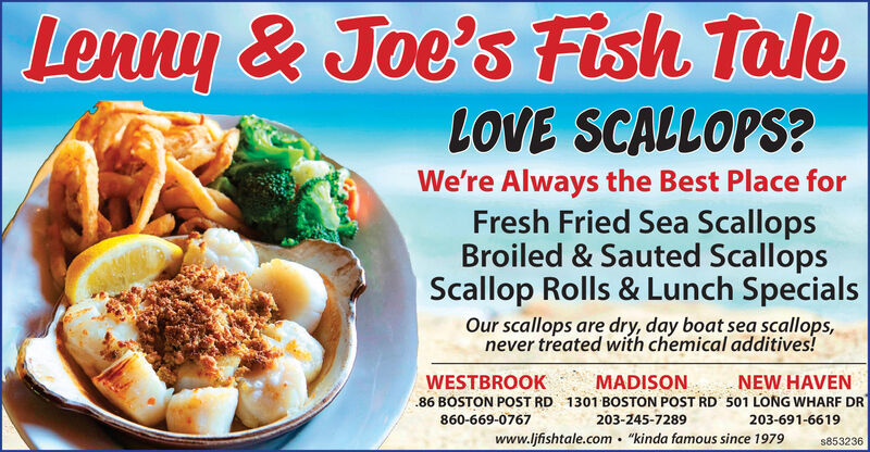 """Lenny & Joe's Fish TaleLOVE SCALLOPS?We're Always the Best Place forFresh Fried Sea ScallopsBroiled & Sauted ScallopsScallop Rolls & Lunch SpecialsOur scallops are dry, day boat sea scallops,never treated with chemical additives!WESTBROOKNEW HAVENMADISON.86 BOSTON POST RD 1301 BOSTON POST RD 501 LONG WHARF DR860-669-0767203-245-7289203-691-6619www.ljfishtale.com . """"kinda famous since 1979s853236 Lenny & Joe's Fish Tale LOVE SCALLOPS? We're Always the Best Place for Fresh Fried Sea Scallops Broiled & Sauted Scallops Scallop Rolls & Lunch Specials Our scallops are dry, day boat sea scallops, never treated with chemical additives! WESTBROOK NEW HAVEN MADISON .86 BOSTON POST RD 1301 BOSTON POST RD 501 LONG WHARF DR 860-669-0767 203-245-7289 203-691-6619 www.ljfishtale.com . """"kinda famous since 1979 s853236"""