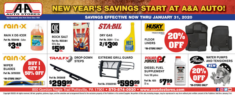 NEW YEAR'S SAVINGS START AT A&A AUTO!AUTO STORESSAVINGS EFFECTIVE NOW THRU JANUARY 31, 2020Teur Hemetewn Auts Parts Stere Slaca 19srain xSTA-BILQIKHUSKY-LINERSJoE20%OFFTRUDK HEROSRAIN X DE-ICERDRY GASrainxROCK SALTPart No. 28201 - 12 azFLOORLINERSPart No. RX68106 - GalonDe lcePart No. ROCS00150 b. BagHEET2/$300$349$599ea.*IN-STORE ONLYlea.rain XBUY IPOWERSERVICE PSTRAILFXGaterDROP-DOWNSTEPSEXTREME GRILL GUARDWATER PUMPSAND TENSIONERSNEW20%OFFWIPERGET IDIESEL FUELSUPPLEMENTBLADESPart No. S079KXXX 50% OFFTreats 100 gallonsPart No. DHS0O58*IN-STORE ONLY$799$29999APart Na. 102532 az.$59999Part No. 2720229103ea.*IN-STORE ONLYea.850 Gordon Nagle Trail Pottsville, PA 17901  570-874-0920  www.aaautostores.comCopyright 02020. Al rights reserved. All text, graphics, pictares, logos, and the selection and arrangement thereof is the exclusive property of the Publisher or its content Suppler No parton of this add, incuding images, may be reproduced in any form without prior writem consent of the Publisher. Void tru January 31st NEW YEAR'S SAVINGS START AT A&A AUTO! AUTO STORES SAVINGS EFFECTIVE NOW THRU JANUARY 31, 2020 Teur Hemetewn Auts Parts Stere Slaca 19s rain x STA-BIL QIK HUSKY -LINERS JoE 20% OFF TRUDK HEROS RAIN X DE-ICER DRY GAS rainx ROCK SALT Part No. 28201 - 12 az FLOOR LINERS Part No. RX68106 - Galon De lce Part No. ROCS001 50 b. Bag HEET 2/$300 $349 $599 ea. *IN-STORE ONLY lea. rain X BUY I POWER SERVICE PS TRAILFX Gater DROP-DOWN STEPS EXTREME GRILL GUARD WATER PUMPS AND TENSIONERS NEW 20% OFF WIPER GET I DIESEL FUEL SUPPLEMENT BLADES Part No. S079KXXX 50% OFF Treats 100 gallons Part No. DHS0O58 *IN-STORE ONLY $799 $29999 A Part Na. 1025 32 az. $59999 Part No. 2720229103 ea. *IN-STORE ONLY ea. 850 Gordon Nagle Trail Pottsville, PA 17901  570-874-0920  www.aaautostores.com Copyright 02020. Al rights reserved. All text, graphics, pictares, logos, and the selection and arrangement thereof is the exclusive property of the Publisher or its content Suppler No parton of