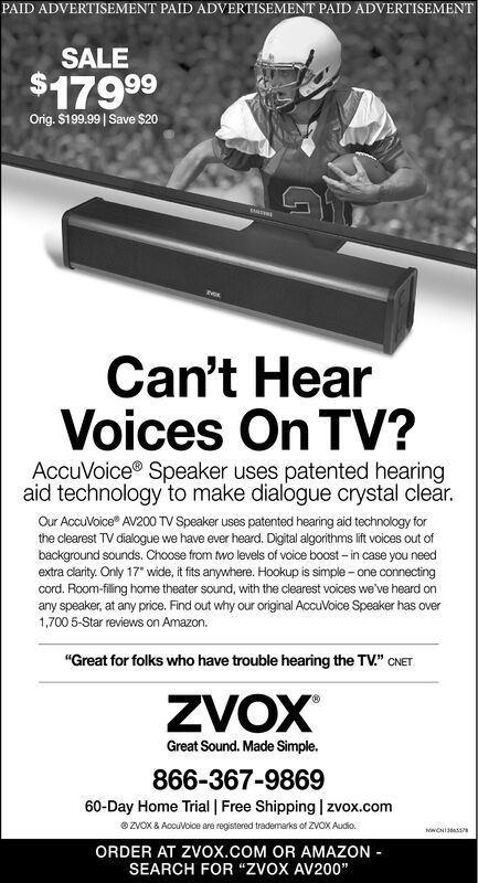 "PAID ADVERTISEMENT PAID ADVERTISEMENT PAID ADVERTISEMENTSALE$17999Orig. $199.99| Save $20tvoKCan't HearVoices On TV?AccuVoice® Speaker uses patented hearingaid technology to make dialogue crystal clear.Our AccuVoice AV200 TV Speaker uses patented hearing aid technology forthe clearest TV dialogue we have ever heard. Digital algorithms lift voices out ofbackground sounds. Choose from two levels of voice boost - in case you needextra clarity. Only 17"" wide, it fits anywhere. Hookup is simple - one connectingcord. Room-filing home theater sound, with the clearest voices we've heard onany speaker, at any price. Find out why our original AccuVoice Speaker has over1,700 5-Star reviews on Amazon.""Great for folks who have trouble hearing the TV."" CNETZVOXGreat Sound. Made Simple.866-367-986960-Day Home Trial 