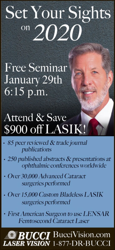 Set Your Sights2020onFree SeminarJanuary 29th6:15 p.m.Attend & Save$900 off LASIK!· 85 peer reviewed & trade journalpublications 250 publishcd abstracts & presentations atophthalmic confcrences worldwideOver 30,000 Advanced Cataractsurgeries performedOver 15,000 Custom Bladcless LASIKsurgcrics performcd First American Surgcon to use LENSARFemtosecond Cataract LaserO BUCCI BucciVision.comLASER VISION 1-877-DR-BUCCI Set Your Sights 2020 on Free Seminar January 29th 6:15 p.m. Attend & Save $900 off LASIK! · 85 peer reviewed & trade journal publications  250 publishcd abstracts & presentations at ophthalmic confcrences worldwide Over 30,000 Advanced Cataract surgeries performed Over 15,000 Custom Bladcless LASIK surgcrics performcd  First American Surgcon to use LENSAR Femtosecond Cataract Laser O BUCCI BucciVision.com LASER VISION 1-877-DR-BUCCI