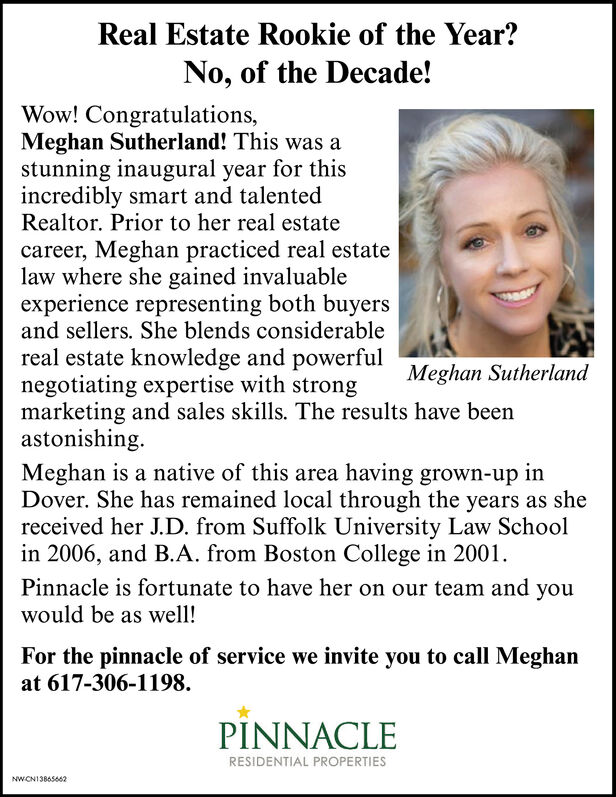 Real Estate Rookie of the Year?No, of the Decade!Wow! Congratulations,Meghan Sutherland! This was astunning inaugural year for thisincredibly smart and talentedRealtor. Prior to her real estatecareer, Meghan practiced real estatelaw where she gained invaluableexperience representing both buyersand sellers. She blends considerablereal estate knowledge and powerfulnegotiating expertise with strongmarketing and sales skills. The results have beenastonishing.Meghan is a native of this area having grown-up inDover. She has remained local through the years as shereceived her J.D. from Suffolk University Law Schoolin 2006, and B.A. from Boston College in 2001.Meghan SutherlandPinnacle is fortunate to have her on our team and youwould be as well!For the pinnacle of service we invite you to call Meghanat 617-306-1198.PINNACLERESIDENTIAL PROPERTIESNWCNI3865662 Real Estate Rookie of the Year? No, of the Decade! Wow! Congratulations, Meghan Sutherland! This was a stunning inaugural year for this incredibly smart and talented Realtor. Prior to her real estate career, Meghan practiced real estate law where she gained invaluable experience representing both buyers and sellers. She blends considerable real estate knowledge and powerful negotiating expertise with strong marketing and sales skills. The results have been astonishing. Meghan is a native of this area having grown-up in Dover. She has remained local through the years as she received her J.D. from Suffolk University Law School in 2006, and B.A. from Boston College in 2001. Meghan Sutherland Pinnacle is fortunate to have her on our team and you would be as well! For the pinnacle of service we invite you to call Meghan at 617-306-1198. PINNACLE RESIDENTIAL PROPERTIES NWCNI3865662