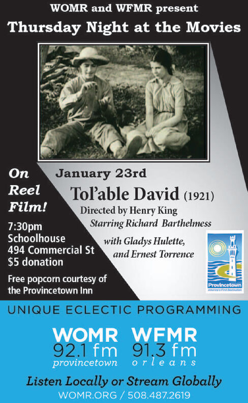 WOMR and WFMR presentThursday Night at the MoviesJanuary 23rdToable David (1921)OnReelFilm!Directed by Henry KingStarring Richard Barthelmess7:30pmSchoolhouse494 Commercial St$5 donationwith Gladys Hulette,and Ernest TorrenceFree popcorn courtesy ofthe Provincetown InnProvincetownsintetenUNIQUE ECLECTIC PROGRAMMINGWOMR WFMR92.1 fm 91,3 fmprovincetown orle ansListen Locally or Stream GloballyWOMR.ORG / 508.487.2619 WOMR and WFMR present Thursday Night at the Movies January 23rd Toable David (1921) On Reel Film! Directed by Henry King Starring Richard Barthelmess 7:30pm Schoolhouse 494 Commercial St $5 donation with Gladys Hulette, and Ernest Torrence Free popcorn courtesy of the Provincetown Inn Provincetown sinteten UNIQUE ECLECTIC PROGRAMMING WOMR WFMR 92.1 fm 91,3 fm provincetown orle ans Listen Locally or Stream Globally WOMR.ORG / 508.487.2619