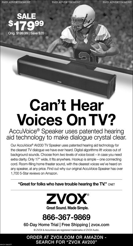 "PAID ADVERTISEMENTPAID ADVERTISEMENTPAID ADVERTISEMENTSALE$17999Orig. $199.99| Save $20Can't HearVoices On TV?AccuVoice® Speaker uses patented hearingaid technology to make dialogue crystal clear.Our AccuVoice AV200 TV Speaker uses patented hearing aid technology forthe clearest TV dialogue we have ever heard. Digital algorithms lift voices out ofbackground sounds. Choose from two levels of voice boost - in case you needextra clarity. Only 17"" wide, it fits anywhere. Hookup is simple - one connectingcord. Room-filing home theater sound, with the clearest voices we've heard onany speaker, at any price. Find out why our original AccuVoice Speaker has over1,700 5-Star reviews on Amazon.""Great for folks who have trouble hearing the TV."" CNETZVOX70Great Sound. Made Simple.866-367-986960-Day Home Trial 