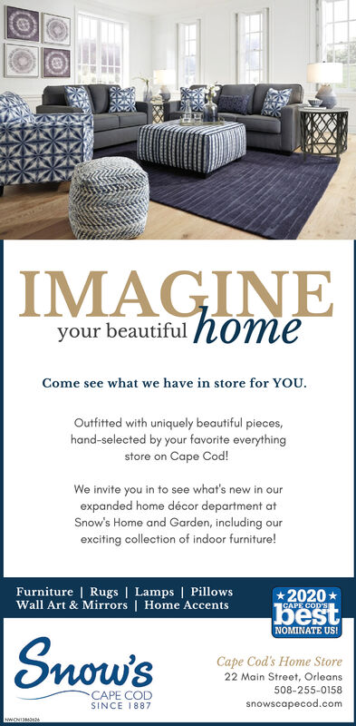 IMAGINEyour beautiful h0meCome see what we have in store for YOU.Outfitted with uniquely beautiful pieces,hand-selected by your favorite everythingstore on Cape Cod!We invite you in to see what's new in ourexpanded home décor department atSnow's Home and Garden, including ourexciting collection of indoor furniture!Furniture | Rugs | Lamps | PillowsWall Art & Mirrors | Home Accents*2020 *GAPE COD'SbestNOMINATE US!Snow'sCape Cod's Home Store22 Main Street, Orleans508-255-0158CAPE CODSINCE 1887snowscapecod.comNWONI3s26 IMAGINE your beautiful h0me Come see what we have in store for YOU. Outfitted with uniquely beautiful pieces, hand-selected by your favorite everything store on Cape Cod! We invite you in to see what's new in our expanded home décor department at Snow's Home and Garden, including our exciting collection of indoor furniture! Furniture | Rugs | Lamps | Pillows Wall Art & Mirrors | Home Accents *2020 * GAPE COD'S best NOMINATE US! Snow's Cape Cod's Home Store 22 Main Street, Orleans 508-255-0158 CAPE COD SINCE 1887 snowscapecod.com NWONI3s26