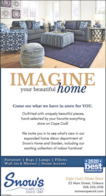IMAGINEyour beautiful hOmeCome see what we have in store for YOU.Outfitted with uniquely beautiful pieces,hand-selected by your favorite everythingstore on Cape Cod!We invite you in to see what's new in ourexpanded home décor department atSnow's Home and Garden, including ourexciting collection of indoor furniture!Furniture | Rugs | Lamps | PillowsWall Art & Mirrors | Home Accents* 2020 *CAPE COD'SbestNOMINATE US!Snow'sCape Cod's Home Store22 Main Street, Orleans508-255-0158CAPE CODsnowscapecod.comSINCE 1887 IMAGINE your beautiful hOme Come see what we have in store for YOU. Outfitted with uniquely beautiful pieces, hand-selected by your favorite everything store on Cape Cod! We invite you in to see what's new in our expanded home décor department at Snow's Home and Garden, including our exciting collection of indoor furniture! Furniture | Rugs | Lamps | Pillows Wall Art & Mirrors | Home Accents * 2020 * CAPE COD'S best NOMINATE US! Snow's Cape Cod's Home Store 22 Main Street, Orleans 508-255-0158 CAPE COD snowscapecod.com SINCE 1887