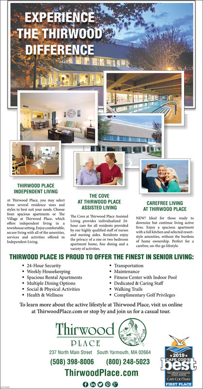 EXPERIENCETHE THIRWOODDIFFERENCETHIRWOOD PLACEINDEPENDENT LIVINGTHE COVEAT THIRWOOD PLACEAt Thirwood Place, you may selectfrom several residence sizes andCAREFREE LIVINGAT THIRWOOD PLACEASSISTED LIVINGstyles to best suit your needs. Choosefrom spacious apartments or TheVillage at Thirwood Place, whichoffers independent living in atownhouse setting, Enjoy comfortable. by our highly qualified staff of nursessecure living with all of the amenitiesservices and activities offered in and narsing aides. Residents enjoyIndependent Living-The Cove at Thirwood Place AssistedNEW! deal for those ready todownsize but continue living activelives Enjoy a spacious apartmentwith a full kitchen and selected resortLiving provides individualized 24-hour care for all residents providedstyle amenities, without the burdensof home ownership. Perfect for acarefree, on-the-go lifestyle.the privacy of a one or two bedroomapartment home, fine dining and avariety of activities.THIRWOOD PLACE IS PROUD TO OFFER THE FINEST IN SENIOR LIVING:24-Hour SecurityWeekly HousekeepingSpacious Rental ApartmentsMultiple Dining OptionsSocial & Physical ActivitiesHealth & WellnessTransportationMaintenanceFitness Center with Indoor PoolDedicated & Caring StaffWalking TrailsComplimentary Golf PrivilegesTo learn more about the active lifestyle at Thirwood Place, visit us onlineat ThirwoodPlace.com or stop by and join us for a casual tourThirwoodPLACE237 North Main StreetSouth Yarmouth, MA 026642019GAPE COD'S(508) 398-8006(800) 248-5023bestThirwoodPlace.comThe cfal CCA CODTIMESFIRST PLACE EXPERIENCE THE THIRWOOD DIFFERENCE THIRWOOD PLACE INDEPENDENT LIVING THE COVE AT THIRWOOD PLACE At Thirwood Place, you may select from several residence sizes and CAREFREE LIVING AT THIRWOOD PLACE ASSISTED LIVING styles to best suit your needs. Choose from spacious apartments or The Village at Thirwood Place, which offers independent living in a townhouse setting, Enjoy comfortable. by our highly qualified staff of nurses secure l