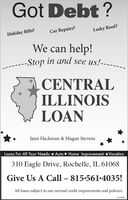 Got Debt ?Car Repairs?Leaky Roof?Holiday Bills?We can help!-Stop in and see us!----CENTRALILLINOISLOANJami Hackman & Magan StevensLoans For All Your Needs: * Auto * Home Improvement *Vacation310 Eagle Drive, Rochelle, IL 61068Give Us A Call  815-561-4035!All loans subject to our normal credit requirements and policies.01132020 Got Debt ? Car Repairs? Leaky Roof? Holiday Bills? We can help! -Stop in and see us!---- CENTRAL ILLINOIS LOAN Jami Hackman & Magan Stevens Loans For All Your Needs: * Auto * Home Improvement *Vacation 310 Eagle Drive, Rochelle, IL 61068 Give Us A Call  815-561-4035! All loans subject to our normal credit requirements and policies. 01132020