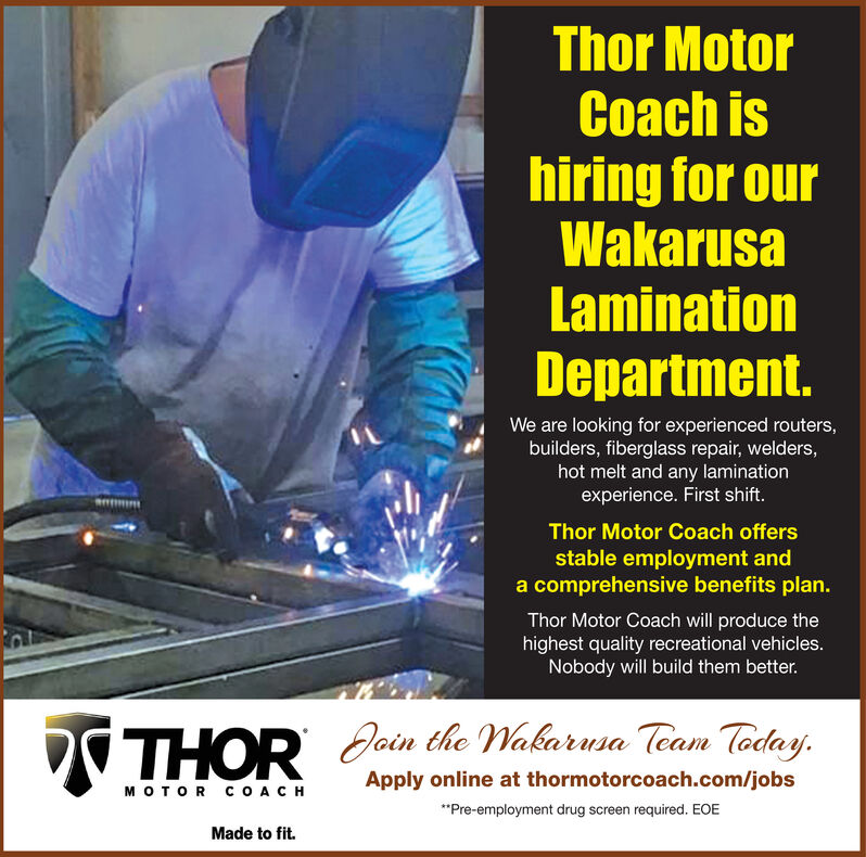 Thor MotorCoach ishiring for ourWakarusaLaminationDepartment.We are looking for experienced routers,builders, fiberglass repair, welders,hot melt and any laminationexperience. First shift.Thor Motor Coach offersstable employment anda comprehensive benefits plan.Thor Motor Coach will produce thehighest quality recreational vehicles.Nobody will build them better.THORDoin the Wakarusa Team Today.Apply online at thormotorcoach.com/jobsOR CCH**Pre-employment drug screen required. EOEMade to fit. Thor Motor Coach is hiring for our Wakarusa Lamination Department. We are looking for experienced routers, builders, fiberglass repair, welders, hot melt and any lamination experience. First shift. Thor Motor Coach offers stable employment and a comprehensive benefits plan. Thor Motor Coach will produce the highest quality recreational vehicles. Nobody will build them better. THOR Doin the Wakarusa Team Today. Apply online at thormotorcoach.com/jobs OR CCH **Pre-employment drug screen required. EOE Made to fit.
