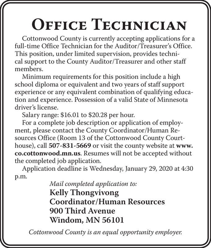 OFFICE TECHNICIANCottonwood County is currently accepting applications for afull-time Office Technician for the Auditor/Treasurer's Office.This position, under limited supervision, provides techni-cal support to the County Auditor/Treasurer and other staffmembers.Minimum requirements for this position include a highschool diploma or equivalent and two years of staff supportexperience or any equivalent combination of qualifying educa-tion and experience. Possession of a valid State of Minnesotadriver's license.Salary range: $16.01 to $20.28 per hour.For a complete job description or application of employ-ment, please contact the County Coordinator/Human Re-sources Office (Room 13 of the Cottonwood County Court-house), call 507-831-5669 or visit the county website at www.co.cottonwood.mn.us. Resumes will not be accepted withoutthe completed job application.Application deadline is Wednesday, January 29, 2020 at 4:30p.m.Mail completed application to:Kelly ThongvivongCoordinator/Human Resources900 Third AvenueWindom, MN 56101Cottonwood County is an equal opportunity employer. OFFICE TECHNICIAN Cottonwood County is currently accepting applications for a full-time Office Technician for the Auditor/Treasurer's Office. This position, under limited supervision, provides techni- cal support to the County Auditor/Treasurer and other staff members. Minimum requirements for this position include a high school diploma or equivalent and two years of staff support experience or any equivalent combination of qualifying educa- tion and experience. Possession of a valid State of Minnesota driver's license. Salary range: $16.01 to $20.28 per hour. For a complete job description or application of employ- ment, please contact the County Coordinator/Human Re- sources Office (Room 13 of the Cottonwood County Court- house), call 507-831-5669 or visit the county website at www. co.cottonwood.mn.us. Resumes will not be accepted without the completed job application. Application deadline is Wed