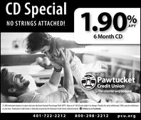 CD Special 240%NO STRINGS ATTACHED!APY8 Month CDPawtucketCredit UnionThe smarter way to bank$1,000 minimum balance to open and earn disclosed Annual Percentage Yield (APY). Rate as of 7/12/19 and subject to change. Penalty for early withdrawal. Offer may be withdrawnat any time. Pawtucket Credit Union is federally insured by the National Credit Union Administration. Follow us on Facebook.800-298- 2212401-722-2212pcu.org CD Special 240 % NO STRINGS ATTACHED! APY 8 Month CD Pawtucket Credit Union The smarter way to bank $1,000 minimum balance to open and earn disclosed Annual Percentage Yield (APY). Rate as of 7/12/19 and subject to change. Penalty for early withdrawal. Offer may be withdrawn at any time. Pawtucket Credit Union is federally insured by the National Credit Union Administration. Follow us on Facebook. 800-298- 2212 401-722-2212 pcu.org