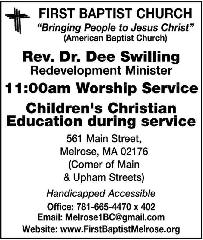 """FIRST BAPTIST CHURCH""""Bringing People to Jesus Christ""""(American Baptist Church)Rev. Dr. Dee SwillingRedevelopment Minister11:00am Worship ServiceChildren's ChristianEducation during service561 Main Street,Melrose, MA 02176(Corner of Main& Upham Streets)Handicapped AccessibleOffice: 781-665-4470 x 402Email: Melrose1BC@gmail.comWebsite: www.FirstBaptistMelrose.org FIRST BAPTIST CHURCH """"Bringing People to Jesus Christ"""" (American Baptist Church) Rev. Dr. Dee Swilling Redevelopment Minister 11:00am Worship Service Children's Christian Education during service 561 Main Street, Melrose, MA 02176 (Corner of Main & Upham Streets) Handicapped Accessible Office: 781-665-4470 x 402 Email: Melrose1BC@gmail.com Website: www.FirstBaptistMelrose.org"""