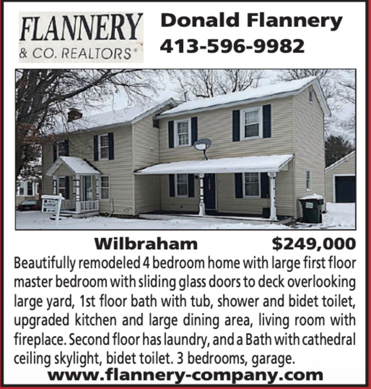 FLANNERY Donald Flannery413-596-9982& CO. REALTORSEL$249,000WilbrahamBeautifully remodeled 4 bedroom home with large first floormaster bedroom with sliding glass doors to deck overlookinglarge yard, 1st floor bath with tub, shower and bidet toilet,upgraded kitchen and large dining area, living room withfireplace. Second floor has laundry, anda Bath with cathedralceiling skylight, bidet toilet. 3 bedrooms, garage.www.flannery-company.com FLANNERY Donald Flannery 413-596-9982 & CO. REALTORS EL $249,000 Wilbraham Beautifully remodeled 4 bedroom home with large first floor master bedroom with sliding glass doors to deck overlooking large yard, 1st floor bath with tub, shower and bidet toilet, upgraded kitchen and large dining area, living room with fireplace. Second floor has laundry, anda Bath with cathedral ceiling skylight, bidet toilet. 3 bedrooms, garage. www.flannery-company.com