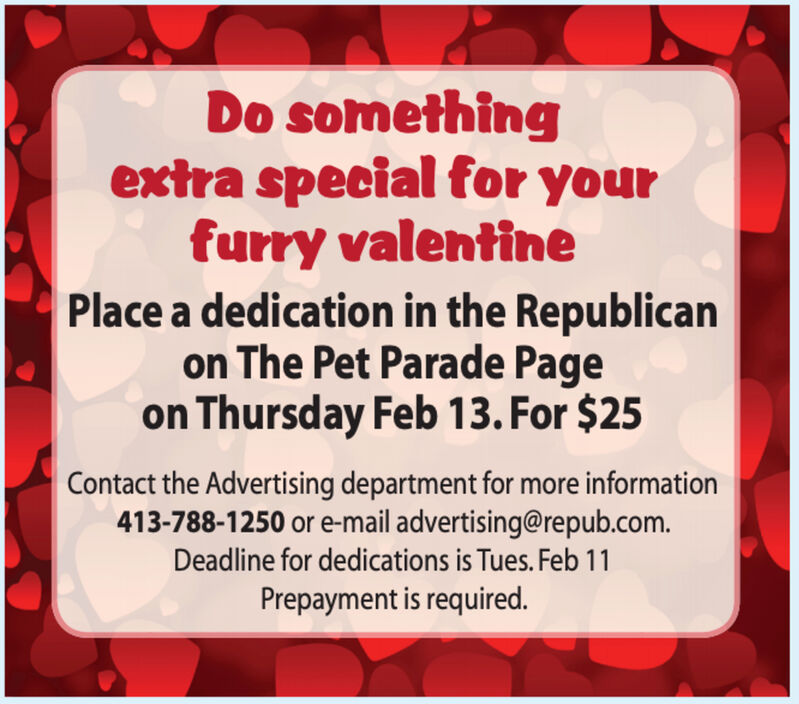Do somethingextra special for yourfurry valentinePlace a dedication in the Republicanon The Pet Parade Pageon Thursday Feb 13. For $25Contact the Advertising department for more information413-788-1250 or e-mail advertising@repub.com.Deadline for dedications is Tues. Feb 11Prepayment is required. Do something extra special for your furry valentine Place a dedication in the Republican on The Pet Parade Page on Thursday Feb 13. For $25 Contact the Advertising department for more information 413-788-1250 or e-mail advertising@repub.com. Deadline for dedications is Tues. Feb 11 Prepayment is required.