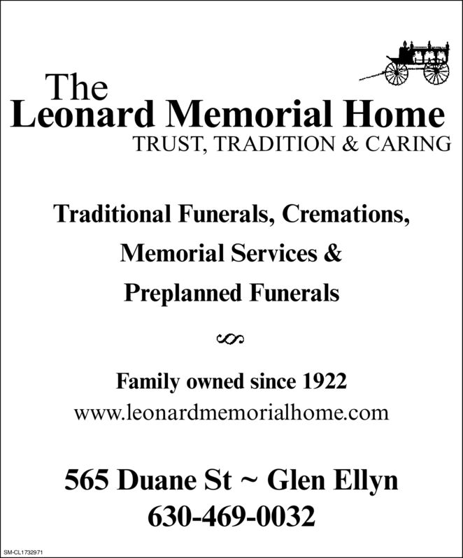 The Leonard Memorial HomeTRUST, TRADITION & CARINGTraditional Funerals, Cremations,Memorial Services &Preplanned FuneralsFamily owned since 1922www.leonardmemorialhome.com565 Duane St Glen Ellyn630-469-0032SM-CL1613802 The  Leonard Memorial Home TRUST, TRADITION & CARING Traditional Funerals, Cremations, Memorial Services & Preplanned Funerals Family owned since 1922 www.leonardmemorialhome.com 565 Duane St Glen Ellyn 630-469-0032 SM-CL1613802