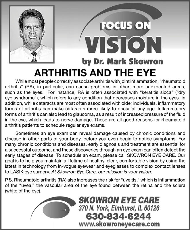 """FOCUS ONVISIONby Dr. Mark SkowronARTHRITIS AND THE EYEWhile most people correctly associate arthritis with joint inflammation, """"rheumatoidarthritis"""" (RA), in particular, can cause problems in other, more unexpected areas,such as the eyes. For instance, RA is often associated with """"keratitis sicca"""" (""""dryeye syndrome""""), which refers to any condition that decreases moisture in the eyes. Inaddition, while cataracts are most often associated with older individuals, inflammatoryforms of arthritis can make cataracts more likely to occur at any age. Inflammatoryforms of arthritis can also lead to glaucoma, as a result of increased pressure of the fluidin the eye, which leads to nerve damage. These are all good reasons for rheumatoidarthritis patients to schedule regular eye exams.Sometimes an eye exam can reveal damage caused by chronic conditions anddisease in other parts of your body, before you even begin to notice symptoms. Formany chronic conditions and diseases, early diagnosis and treatment are essential fora successful outcome, and these discoveries through an eye exam can often detect theearly stages of disease. To schedule an exam, please call SKOWRON EYE CARE. Ourgoal is to help you maintain a lifetime of healthy, clear, comfortable vision by using thelatest in technology from in-vogue eyewear and eyeglasses to complex contact lensesto LASIK eye surgery. At Skowron Eye Care, our mission is your vision.P.S. Rheumatoid arthritis (RA) also increases the risk for """"uveitis,"""" which is inflammationof the """"uvea,"""" the vascular area of the eye found between the retina and the sclera(white of the eye).SKOWRON EYE CARE370 N. York, Elmhurst, IL 60126630-834-6244www.skowroneyecare.com FOCUS ON VISION by Dr. Mark Skowron ARTHRITIS AND THE EYE While most people correctly associate arthritis with joint inflammation, """"rheumatoid arthritis"""" (RA), in particular, can cause problems in other, more unexpected areas, such as the eyes. For instance, RA is often associated with """"keratitis"""