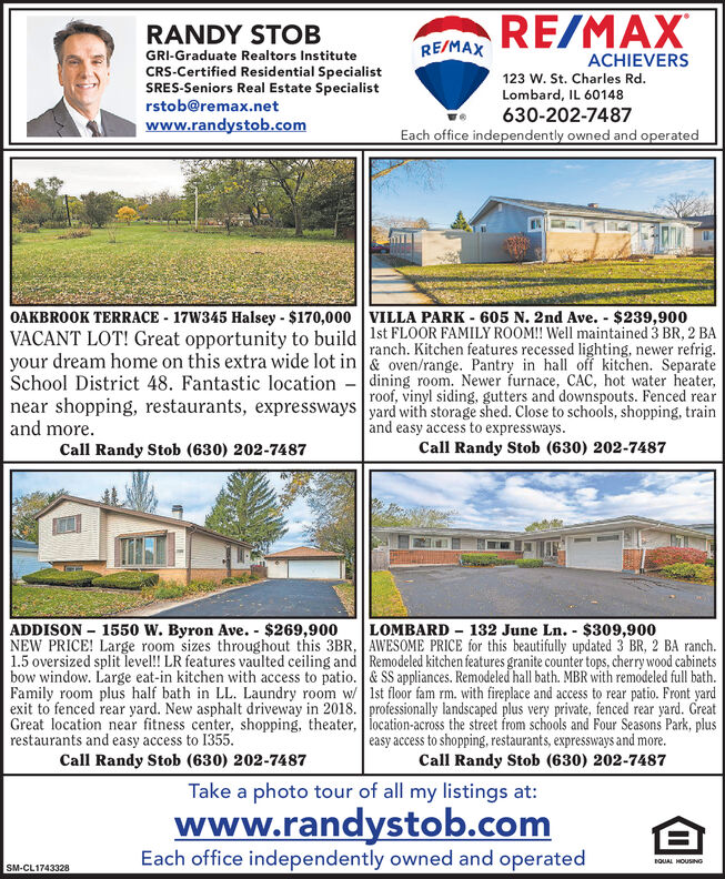 RE/MAXRANDY STOBRE/MAXGRI-Graduate Realtors InstituteCRS-Certified Residential SpecialistSRES-Seniors Real Estate Specialistrstob@remax.netwww.randystob.comACHIEVERS123 W. St. Charles Rd.Lombard, IL 60148630-202-7487Each office independently owned and operatedOAKBROOK TERRACE - 17W345 Halsey - $170,000 VILLA PARK - 605 N. 2nd Ave. - $239,900VACANT LOT! Great opportunity to build 1st FLOOR FAMILY ROOM! Well maintained 3 BR, 2 BAranch. Kitchen features recessed lighting, newer refrig.your dream home on this extra wide lot in & oven/range. Pantry in hall off kitchen. SeparateSchool District 48. Fantastic location - dining room. Newer furnace, CAC, hot water heater,roof, vinyl siding, gutters and downspouts. Fenced rearnear shopping, restaurants, expressways yard with storage shed. Close to schools, shopping, trainand more.and easy access to expressways.Call Randy Stob (630) 202-7487Call Randy Stob (630) 202-7487ADDISON  1550 W. Byron Ave. - $269,900NEW PRICE! Large room sizes throughout this 3BR, AWESOME PRICE for this beautifully updated 3 BR, 2 BA ranch.1.5 oversized split level! LR features vaulted ceiling and Remodeled kitchen features granite counter tops, cherry wood cabinetsbow window. Large eat-in kitchen with access to patio. & SS appliances. Remodeled hall bath. MBR with remodeled full bath.Family room plus half bath in LL. Laundry room w Ist floor fam rm. with fireplace and access to rear patio. Front yardexit to fenced rear yard. New asphalt driveway in 2018. professionally landscaped plus very private, fenced rear yard. GreatGreat location near fitness center, shopping, theater, location-across the street from schools and Four Seasons Park, plusrestaurants and easy access to 1355.Call Randy Stob (630) 202-7487LOMBARD - 132 June Ln. - $309,900easy access to shopping, restaurants, expressways and more.Call Randy Stob (630) 202-7487Take a photo tour of all my listings at:www.randystob.comEach office independently owned and operatedDNISNOH TYmoaSM-CL1743328 RE
