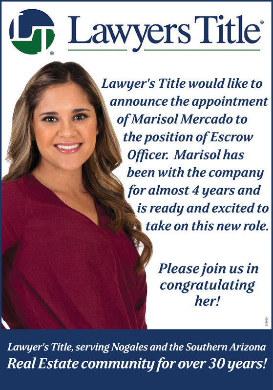 G Lawyers TitleLawyer's Title would like toce the pointmentof Marisol Mercado tothe position of EscrowOfficer. Marisol hasbeen with the companyfor almost 4 years andis ready and excited totake on this new role.Please join us incongratulatingher!Lawyer's Title, serving Nogales and the Southern ArizonaReal Estate community for over 30 years! G Lawyers Title Lawyer's Title would like to ce the pointment of Marisol Mercado to the position of Escrow Officer. Marisol has been with the company for almost 4 years and is ready and excited to take on this new role. Please join us in congratulating her! Lawyer's Title, serving Nogales and the Southern Arizona Real Estate community for over 30 years!