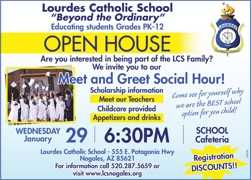 "Lourdes Çatholic School""Beyond the Ordinary""Educating students Grades PK-12LOURDESOPEN HOUSE1934C Syou interested in being part of the LCS Family?We invite you to ourAreMeet and Greet Social Hour!Scholarship informationMeet our TeachersChildcare providedAppetizers and drinksCome see for yourself whywe are the BEST schooloption for you child!WEDNESDAY 29 6:30PMSCHOOLCafeteriaLourdes Catholic School - 555 E. Patagonia HwyNogales, AZ 85621For information call 520.287.5659 orvisit www.lcsnogales.orgRegistrationDISCOUNTS!!ES1OC7 Lourdes Çatholic School ""Beyond the Ordinary"" Educating students Grades PK-12 LOURDES OPEN HOUSE 1934 C S you interested in being part of the LCS Family? We invite you to our Are Meet and Greet Social Hour! Scholarship information Meet our Teachers Childcare provided Appetizers and drinks Come see for yourself why we are the BEST school option for you child! WEDNESDAY 29 6:30PM SCHOOL Cafeteria Lourdes Catholic School - 555 E. Patagonia Hwy Nogales, AZ 85621 For information call 520.287.5659 or visit www.lcsnogales.org Registration DISCOUNTS!! ES1OC7"