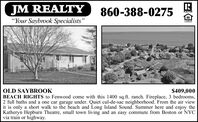 "JM REALTY""Your Saybrook Specialists""860-388-0275PALTORPEWBen$409,000OLD SAYBROOKBEACH RIGHTS to Fenwood come with this 1400 sq.ft. ranch. Fireplace, 3 bedrooms,2 full baths and a one car garage under. Quiet cul-de-sac neighborhood. From the air viewit is only a short walk to the beach and Long Island Sound. Summer here and enjoy theKatheryn Hepburn Theatre, small town living and an easy commute from Boston or NYCvia train or highway. JM REALTY ""Your Saybrook Specialists"" 860-388-0275 PALTOR PEWBen $409,000 OLD SAYBROOK BEACH RIGHTS to Fenwood come with this 1400 sq.ft. ranch. Fireplace, 3 bedrooms, 2 full baths and a one car garage under. Quiet cul-de-sac neighborhood. From the air view it is only a short walk to the beach and Long Island Sound. Summer here and enjoy the Katheryn Hepburn Theatre, small town living and an easy commute from Boston or NYC via train or highway."