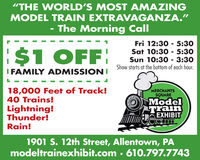"""THE WORLD'S MOST AMAZINGMODEL TRAIN EXTRAVAGANZA.""The Morning CallFri 12:30 5:30Sat 10:30 5:30Sun 10:30 3:30Show starts at the bottom of each hour.$1 OFFI FAMILY ADMISSIONI18,000 Feet of Track!40 Trains!MERCHANTSSQUAREModelTrainEXHIBITLightning!Thunder!Rain!e1901 S. 12th Street, Allentown, PAmodeltrainexhibit.com 610.797.7743 ""THE WORLD'S MOST AMAZING MODEL TRAIN EXTRAVAGANZA."" The Morning Call Fri 12:30 5:30 Sat 10:30 5:30 Sun 10:30 3:30 Show starts at the bottom of each hour. $1 OFF I FAMILY ADMISSIONI 18,000 Feet of Track! 40 Trains! MERCHANTS SQUARE Model Train EXHIBIT Lightning! Thunder! Rain! e 1901 S. 12th Street, Allentown, PA modeltrainexhibit.com 610.797.7743"