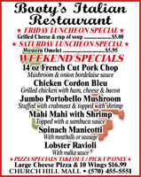 Booty's ItalianRestaurant* FRIDAY LUNCHEON SPECIAL *Grilled Cheese & cup of soup ......* SATURDAY LUNCHEON SPECIAL *.. .......$5.00..$5.95Western OmeletWEEKEND SPECIALS14 oz French Cut Pork ChopMushroom & onion bordelaise sauceChicken Cordon BleuGrilled chicken with ham, cheese & baconJumbo Portobello MushroomStuffed with crabmeat & topped with shrimpMahi Mahi with ShrimpTopped with a sambuca sauceSpinach ManicottiWith meatballs or sausageLobster RavioliWith vodka sauce*PIZZA SPECIALS TAKEOUT/PICK UP ONLY*Large Cheese Pizza & 10 Wings $16.99CHURCH HILL MALL  (570) 455-5551 Booty's Italian Restaurant * FRIDAY LUNCHEON SPECIAL * Grilled Cheese & cup of soup ...... * SATURDAY LUNCHEON SPECIAL * .. ...... .$5.00 ..$5.95 Western Omelet WEEKEND SPECIALS 14 oz French Cut Pork Chop Mushroom & onion bordelaise sauce Chicken Cordon Bleu Grilled chicken with ham, cheese & bacon Jumbo Portobello Mushroom Stuffed with crabmeat & topped with shrimp Mahi Mahi with Shrimp Topped with a sambuca sauce Spinach Manicotti With meatballs or sausage Lobster Ravioli With vodka sauce *PIZZA SPECIALS TAKEOUT/PICK UP ONLY* Large Cheese Pizza & 10 Wings $16.99 CHURCH HILL MALL  (570) 455-5551