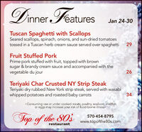 Dinner FeaturesJan 24-30Tuscan Spaghetti with ScallopsSeared scallops, spinach, onions, and sun-dried tomatoestossed in a Tuscan herb cream sauce served over spaghetti29Fruit Stuffed PorkPrime pork stuffed with fruit, topped with brownsugar & brandy cream sauce and accompanied with thevegetable du jour26Teriyaki Char Crusted NY Strip SteakTeriyaki dry rubbed New York strip steak, served with wasabiwhipped potatoes and roasted baby carrots34-Consuming raw or under cooked meats, poultry, seafood, shellfishor eggs may increase your risk of food-borne illness-Top of the 803570-454-8795www.topofthe80s.comrestaurant Dinner Features Jan 24-30 Tuscan Spaghetti with Scallops Seared scallops, spinach, onions, and sun-dried tomatoes tossed in a Tuscan herb cream sauce served over spaghetti 29 Fruit Stuffed Pork Prime pork stuffed with fruit, topped with brown sugar & brandy cream sauce and accompanied with the vegetable du jour 26 Teriyaki Char Crusted NY Strip Steak Teriyaki dry rubbed New York strip steak, served with wasabi whipped potatoes and roasted baby carrots 34 -Consuming raw or under cooked meats, poultry, seafood, shellfish or eggs may increase your risk of food-borne illness- Top of the 803 570-454-8795 www.topofthe80s.com restaurant