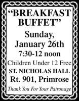 """BREAKFASTBUFFET""Sunday,January 26th7:30-12 noonChildren Under 12 FreeST. NICHOLAS HALLRt. 901, PrimroseThank You For Your Patronage ""BREAKFAST BUFFET"" Sunday, January 26th 7:30-12 noon Children Under 12 Free ST. NICHOLAS HALL Rt. 901, Primrose Thank You For Your Patronage"