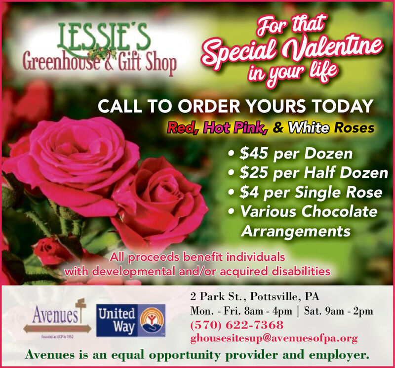 For thatIESSIE'SGreenhouse Gift Shop Special Valentinein your lifeCALL TO ORDER YOURS TODAYRed, Hot Pink, & White Roses $45 per Dozen$25 per Half Dozen $4 per Single Rose Various ChocolateArrangementsAll proceeds benefit individualswith developmental and/or acquired disabilities2 Park St., Pottsville, PAMon. - Fri. 8am - 4pm | Sat. 9am - 2pmAvenues UnitedWay(570) 622-7368ghousesitesup@avenuesofpa.orgRouaa CPAvenues is an equal opportunity provider and employer. For that IESSIE'S Greenhouse Gift Shop Special Valentine in your life CALL TO ORDER YOURS TODAY Red, Hot Pink, & White Roses  $45 per Dozen $25 per Half Dozen  $4 per Single Rose  Various Chocolate Arrangements All proceeds benefit individuals with developmental and/or acquired disabilities 2 Park St., Pottsville, PA Mon. - Fri. 8am - 4pm | Sat. 9am - 2pm Avenues United Way (570) 622-7368 ghousesitesup@avenuesofpa.org Rouaa CP Avenues is an equal opportunity provider and employer.