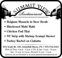 SUMMIT VIEWSIRestaurant Belgium Mussels in Beer Broth Blackened Mahi Mahi Chicken Pad ThaiNY Strip with Shrimp Scampi Skewer Turkey Rachel on Ciabatta934 South Rt. 183, Schuylkill Haven, PA  570.754.5421Wed. & Thur.: 4 p.m. - 9 p.m.  Fri. & Sat.: 4 p.m. - 10 p.m.Sun.: 11 a.m. to 3 p.m., Brunch 11 a.m. - 2 p.m.Check us out on Facebook or at www.summitviewrestaurant.net SUMMIT VIEW SI Restaurant  Belgium Mussels in Beer Broth  Blackened Mahi Mahi  Chicken Pad Thai NY Strip with Shrimp Scampi Skewer  Turkey Rachel on Ciabatta 934 South Rt. 183, Schuylkill Haven, PA  570.754.5421 Wed. & Thur.: 4 p.m. - 9 p.m.  Fri. & Sat.: 4 p.m. - 10 p.m. Sun.: 11 a.m. to 3 p.m., Brunch 11 a.m. - 2 p.m. Check us out on Facebook or at www.summitviewrestaurant.net