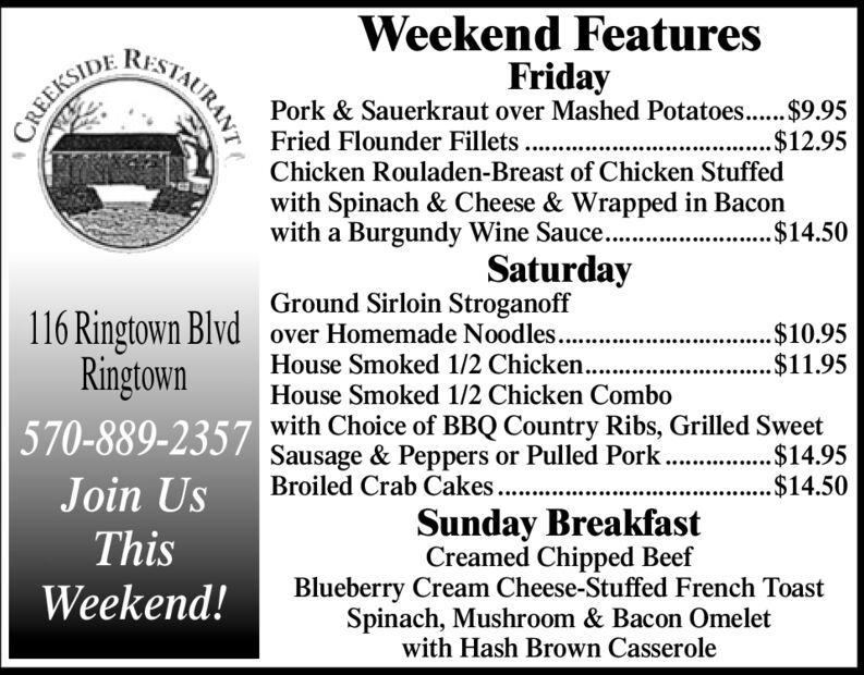 Weekend FeaturesFridayPork & Sauerkraut over Mashed Potatoes... $9.95RISTAURANTCREEKSIDEFried Flounder Fillets...$12.95Chicken Rouladen-Breast of Chicken Stuffedwith Spinach & Cheese & Wrapped in Baconwith a Burgundy Wine Sauce...$14.50SaturdayGround Sirloin Stroganoffover Homemade Noodles..116 Ringtown BlvdRingtown570-889-2357$10.95.$11.95House Smoked 1/2 Chicken.House Smoked 1/2 Chicken Combowith Choice of BBQ Country Ribs, Grilled SweetSausage & Peppers or Pulled Pork .$14.95Broiled Crab Cakes...$14.50Join UsSunday BreakfastCreamed Chipped BeefBlueberry Cream Cheese-Stuffed French ToastSpinach, Mushroom & Bacon Omeletwith Hash Brown CasseroleThisWeekend! Weekend Features Friday Pork & Sauerkraut over Mashed Potatoes... $9.95 RISTAURANT CREEKSIDE Fried Flounder Fillets... $12.95 Chicken Rouladen-Breast of Chicken Stuffed with Spinach & Cheese & Wrapped in Bacon with a Burgundy Wine Sauce.. .$14.50 Saturday Ground Sirloin Stroganoff over Homemade Noodles.. 116 Ringtown Blvd Ringtown 570-889-2357 $10.95 .$11.95 House Smoked 1/2 Chicken. House Smoked 1/2 Chicken Combo with Choice of BBQ Country Ribs, Grilled Sweet Sausage & Peppers or Pulled Pork .$14.95 Broiled Crab Cakes.. .$14.50 Join Us Sunday Breakfast Creamed Chipped Beef Blueberry Cream Cheese-Stuffed French Toast Spinach, Mushroom & Bacon Omelet with Hash Brown Casserole This Weekend!