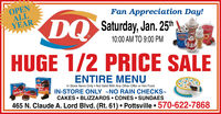 OPENALLYEARFan Appreciation Day!DQHUGE 1/2 PRICE SALESaturday, Jan. 25thDQ10:00 AM TO 9:00 PMENTIRE MENUIn Stock Items Only  Not Valid With Any Other Offer or Hot FoodIN-STORE ONLY ~NO RAIN CHECKS-CAKES  BLIZZZARDS  CONES  SUNDAES465 N. Claude A. Lord Blvd. (Rt. 61)  Pottsville  570-622-7868BusterBarDilly Bar OPEN ALL YEAR Fan Appreciation Day! DQ HUGE 1/2 PRICE SALE Saturday, Jan. 25th DQ 10:00 AM TO 9:00 PM ENTIRE MENU In Stock Items Only  Not Valid With Any Other Offer or Hot Food IN-STORE ONLY ~NO RAIN CHECKS- CAKES  BLIZZZARDS  CONES  SUNDAES 465 N. Claude A. Lord Blvd. (Rt. 61)  Pottsville  570-622-7868 Buster Bar Dilly Bar