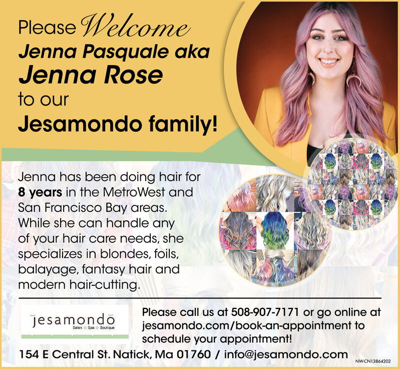 Please WelcomeJenna Pasquale akaJenna Roseto ourJesamondo family!Jenna has been doing hair for8 years in the MetroWest andSan Francisco Bay areas.While she can handle anyof your hair care needs, shespecializes in blondes, foils,balayage, fantasy hair andmodern hair-cutting.Please call us at 508-907-7171 or go online atjesamondo.com/book-an-appointment toschedule your appointment!jesamondoSalon o Spa o Boutique154 E Central St. Natick, Ma 01760 / info@jesamondo.comNW-CN13864151 Please Welcome Jenna Pasquale aka Jenna Rose to our Jesamondo family! Jenna has been doing hair for 8 years in the MetroWest and San Francisco Bay areas. While she can handle any of your hair care needs, she specializes in blondes, foils, balayage, fantasy hair and modern hair-cutting. Please call us at 508-907-7171 or go online at jesamondo.com/book-an-appointment to schedule your appointment! jesamondo Salon o Spa o Boutique 154 E Central St. Natick, Ma 01760 / info@jesamondo.com NW-CN13864151