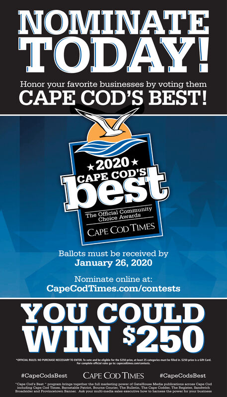 """NOMINATETODAY!Honor your favorite businesses by voting themCAPE COD'S BEST!*2020 *CAPE COD'SbestThe Official CommunityChoice AwardsCAPE COD TIMESBallots must be received byJanuary 26, 2020Nominate online at:CapeCodTimes.com/contestsYOU COULDWIN $250*OFFICIAL RULES NO PURCHASE NECESSARY TO ENTER Ta vote and be eligible for the 5250 prie, at least 25 categories must be illed in 52s0 prize is a Gi Card.for complete official nudes go to capecodtimes.com/contests#CapeCodsBestCAPE COD TIMES#CapeCodsBest""""Cape Cod's Beat """" program brings together the full marketing power of Gatellouse Media publications across Cape Codinclading Cape Cod Times, Barnetable Patriot, Bourne Courier, The Bulletin, The Cape Codder, The Register, SandwichBroadsider and Provincetown Banner. Ask your multi-media sales executive how to hamess the power for your business NOMINATE TODAY! Honor your favorite businesses by voting them CAPE COD'S BEST! *2020 * CAPE COD'S best The Official Community Choice Awards CAPE COD TIMES Ballots must be received by January 26, 2020 Nominate online at: CapeCodTimes.com/contests YOU COULD WIN $250 *OFFICIAL RULES NO PURCHASE NECESSARY TO ENTER Ta vote and be eligible for the 5250 prie, at least 25 categories must be illed in 52s0 prize is a Gi Card. for complete official nudes go to capecodtimes.com/contests #CapeCodsBest CAPE COD TIMES #CapeCodsBest """"Cape Cod's Beat """" program brings together the full marketing power of Gatellouse Media publications across Cape Cod inclading Cape Cod Times, Barnetable Patriot, Bourne Courier, The Bulletin, The Cape Codder, The Register, Sandwich Broadsider and Provincetown Banner. Ask your multi-media sales executive how to hamess the power for your business"""