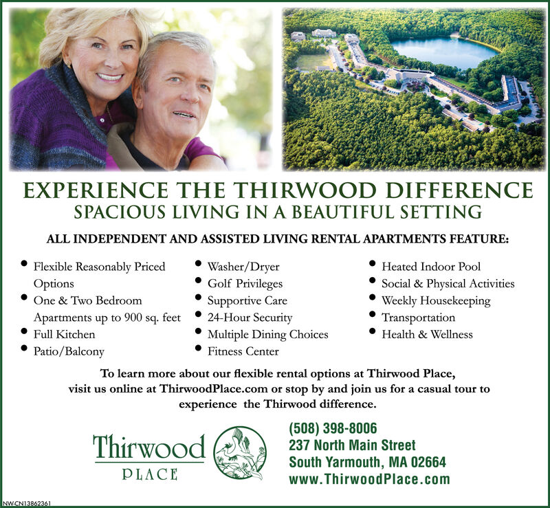EXPERIENCE THE THIRWOOD DIFFERENCESPACIOUS LIVING IN A BEAUTIFUL SETTINGALL INDEPENDENT AND ASSISTED LIVING RENTAL APARTMENTS FEATURE:Flexible Reasonably PricedWasher/DryerGolf PrivilegesSupportive Care24-Hour SecurityHeated Indoor PoolOptionsSocial & Physical ActivitiesWeekly HousekeepingTransportationOne & Two BedroomApartments up to 900 sq. feetFull KitchenMultiple Dining ChoicesHealth & WellnessPatio/BalconyFitness CenterTo learn more about our flexible rental options at Thirwood Place,visit us online at ThirwoodPlace.com or stop by and join us for a casual tour toexperience the Thirwood difference(508) 398-8006237 North Main StreetThirwoodSouth Yarmouth, MA 02664www.Thirwood Place.comPLACENWCN13822118 EXPERIENCE THE THIRWOOD DIFFERENCE SPACIOUS LIVING IN A BEAUTIFUL SETTING ALL INDEPENDENT AND ASSISTED LIVING RENTAL APARTMENTS FEATURE: Flexible Reasonably Priced Washer/Dryer Golf Privileges Supportive Care 24-Hour Security Heated Indoor Pool Options Social & Physical Activities Weekly Housekeeping Transportation One & Two Bedroom Apartments up to 900 sq. feet Full Kitchen Multiple Dining Choices Health & Wellness Patio/Balcony Fitness Center To learn more about our flexible rental options at Thirwood Place, visit us online at ThirwoodPlace.com or stop by and join us for a casual tour to experience the Thirwood difference (508) 398-8006 237 North Main Street Thirwood South Yarmouth, MA 02664 www.Thirwood Place.com PLACE NWCN13822118