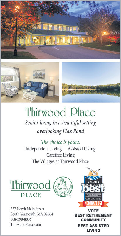 Thirwood PlaceSenior living in a beautiful settingoverlooking Flax PondThe choice is yours.Independent Living Assisted LivingCarefree LivingThe Villages at Thirwood PlaceThirwood*2020*CAPE COD'SbestPLACEThe Ol yChoice AwardeCAPE COD TIMESNOMINATE US!237 North Main StreetSouth Yarmouth, MA 02664VOTEBEST RETIREMENT508-398-8006COMMUNITYThirwoodPlace.comBEST ASSISTEDLIVING Thirwood Place Senior living in a beautiful setting overlooking Flax Pond The choice is yours. Independent Living Assisted Living Carefree Living The Villages at Thirwood Place Thirwood *2020* CAPE COD'S best PLACE The Ol y Choice Awarde CAPE COD TIMES NOMINATE US! 237 North Main Street South Yarmouth, MA 02664 VOTE BEST RETIREMENT 508-398-8006 COMMUNITY ThirwoodPlace.com BEST ASSISTED LIVING