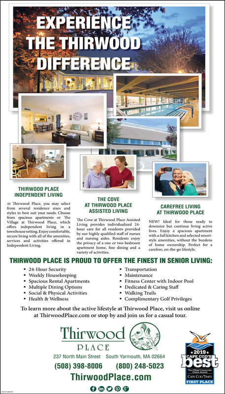 EXPERIENCETHE THIRWOODDIFFERENCETHIRWOOD PLACEINDEPENDENT LIVINGTHE COVEAT THIRWOOD PLACEASSISTED LIVINGAt Thirwood Place, you may selectfrom several residence sizes andCAREFREE LIVINGAT THIRWOOD PLACEstyles to best suit your needs. Choosefrom spacious apartments or TheVillage at Thirwood Place, whichoffers independent living in atownhouse setting Enjoy comfortable,secure living with all of the amenitiesservices and activities offered inIndependent LivingThe Cove at Thirwood Place AssistedNEW! Ideal for those ready todownsize but continue living activelives. Enjoy a spacious apartmentwith a full kitchen and selected resortstyle amenities, without the burdensof home ownership. Perfect forcarefree, on-the go lifestyle.Living provides individualized 24hour care for all residents providedby our highly qualified staff of nursesand nursing aides. Residents enjoythe privacy of a oneapartment home. fine dining and avariety of activitiestwo bedroomTHIRWOOD PLACE IS PROUD TO OFFER THE FINEST IN SENIOR LIVING:24-Hour SecurityWeekly HousekeepingSpacious Rental Apartments-Multiple Dining OptionsSocial & Physical ActivitiesHealth & WellnessTransportationMaintenanceFitness Center with Indoor PoolDedicated & Caring StaffWalking TrailsComplimentary Golf PrivilegesTo learn more about the active lifestyle at Thirwood Place, visit us onlineat ThirwoodPlace.com or stop by and join us for a casual tourThirwoodPLACE2019CAPE COD'S237 North Main Street South Yarmouth, MA 02664best(508) 398-8006ThirwoodPlace.com(800) 248-5023ChCAPE CODTIMESFIRST PLACE EXPERIENCE THE THIRWOOD DIFFERENCE THIRWOOD PLACE INDEPENDENT LIVING THE COVE AT THIRWOOD PLACE ASSISTED LIVING At Thirwood Place, you may select from several residence sizes and CAREFREE LIVING AT THIRWOOD PLACE styles to best suit your needs. Choose from spacious apartments or The Village at Thirwood Place, which offers independent living in a townhouse setting Enjoy comfortable, secure living with all of the amenities services and activities