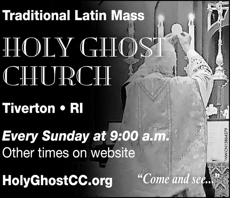 "Traditional Latin MassHOLY GHOSICHURCHTiverton  RIEvery Sunday at 9:00 a.m.Other times on website""Come and see..HolyGhostCC.orgNW-CN13864379 Traditional Latin Mass HOLY GHOSI CHURCH Tiverton  RI Every Sunday at 9:00 a.m. Other times on website ""Come and see.. HolyGhostCC.org NW-CN13864379"