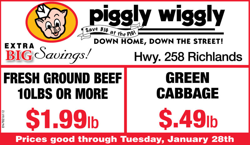 piggly wigglySave BIG at the PIG!DOWN HOME, DOWN THE STREET!EXTRABIG Savings!Hwy. 258 RichlandsGREENCABBAGEFRESH GROUND BEEF10LBS OR MORE$1.99 lb$.491bPrices good through Tuesday, January 28thEN-78216112 piggly wiggly Save BIG at the PIG! DOWN HOME, DOWN THE STREET! EXTRA BIG Savings! Hwy. 258 Richlands GREEN CABBAGE FRESH GROUND BEEF 10LBS OR MORE $1.99 lb $.491b Prices good through Tuesday, January 28th EN-78216112