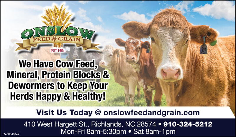 ONSLOWFEED AND GRAINEST 1954We Have Cow Feed,Mineral, Protein Blocks &Dewormers to Keep YourHerds Happy & Healthy!Visit Us Today @ onslowfeedandgrain.com410 West Hargett St., Richlands, NC 28574  910-324-5212Mon-Fri 8am-5:30pm  Sat 8am-1pmEN-70340349 ONSLOW FEED AND GRAIN EST 1954 We Have Cow Feed, Mineral, Protein Blocks & Dewormers to Keep Your Herds Happy & Healthy! Visit Us Today @ onslowfeedandgrain.com 410 West Hargett St., Richlands, NC 28574  910-324-5212 Mon-Fri 8am-5:30pm  Sat 8am-1pm EN-70340349