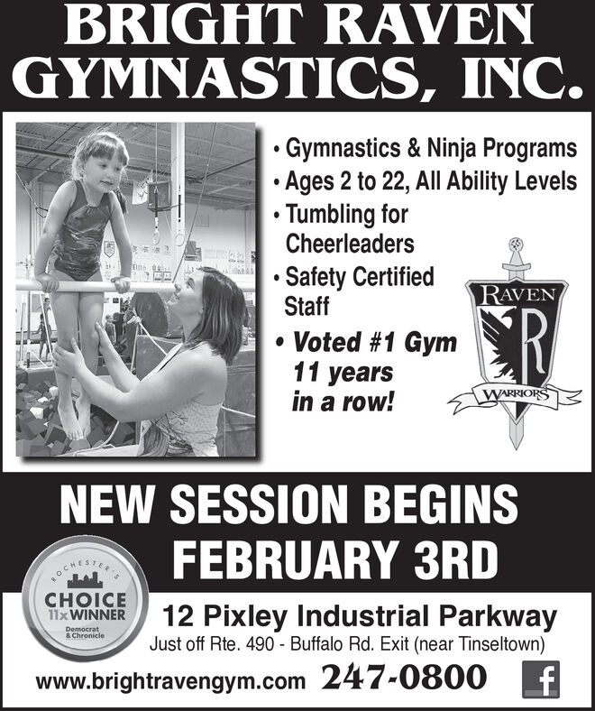 BRIGHT RAVENGYMNASTICS, INC.Gymnastics & Ninja Programs Ages 2 to 22, All Ability Levels Tumbling forCheerleaderstine Safety CertifiedStaffRAVENCR Voted #1 Gym11 yearsin a row!WARRIORSNEW SESSION BEGINSFEBRUARY 3RDOCHESTERCHOICE11XWINNER12 Pixley Industrial ParkwayJust off Rte. 490 - Buffalo Rd. Exit (near Tinseltown)Democrat& Chroniclewww.brightravengym.com 247-0800 BRIGHT RAVEN GYMNASTICS, INC. Gymnastics & Ninja Programs  Ages 2 to 22, All Ability Levels  Tumbling for Cheerleaders tine  Safety Certified Staff RAVEN CR  Voted #1 Gym 11 years in a row! WARRIORS NEW SESSION BEGINS FEBRUARY 3RD OCHESTER CHOICE 11XWINNER 12 Pixley Industrial Parkway Just off Rte. 490 - Buffalo Rd. Exit (near Tinseltown) Democrat & Chronicle www.brightravengym.com 247-0800