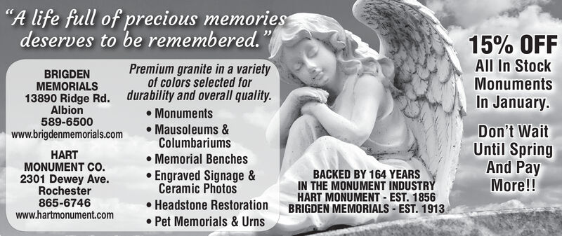 """A life full of precious memoriesdeserves to be remembered.15% OFFAll In StockMonumentsPremium granite in a varietyof colors selected fordurability and overall quality. MonumentsBRIGDENMEMORIALS13890 Ridge Rd.In January.Albion589-6500Mausoleums &ColumbariumsDon't WaitUntil SpringAnd PayMore!!www.brigdenmemorials.comHARTMONUMENT CO.2301 Dewey Ave.Rochester865-6746www.hartmonument.com Memorial Benches Engraved Signage &Ceramic Photos Headstone Restoration Pet Memorials & UrnsBACKED BY 164 YEARSIN THE MONUMENT INDUSTRYHART MONUMENT - EST. 1856BRIGDEN MEMORIALS - EST. 1913 ""A life full of precious memories deserves to be remembered. 15% OFF All In Stock Monuments Premium granite in a variety of colors selected for durability and overall quality.  Monuments BRIGDEN MEMORIALS 13890 Ridge Rd. In January. Albion 589-6500 Mausoleums & Columbariums Don't Wait Until Spring And Pay More!! www.brigdenmemorials.com HART MONUMENT CO. 2301 Dewey Ave. Rochester 865-6746 www.hartmonument.com  Memorial Benches  Engraved Signage & Ceramic Photos  Headstone Restoration  Pet Memorials & Urns BACKED BY 164 YEARS IN THE MONUMENT INDUSTRY HART MONUMENT - EST. 1856 BRIGDEN MEMORIALS - EST. 1913"
